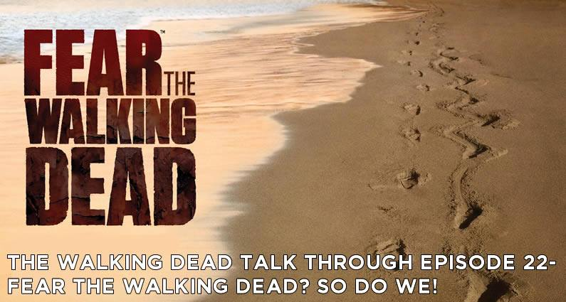 TWDTT 022 - Fear the Walking Dead? So do we!